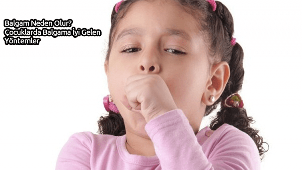 Balgam Neden Olur Çocuklarda-Balgama İyi Gelen Yöntemler